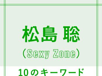 Sexy Zone松島聡を構成する「10のキーワード」