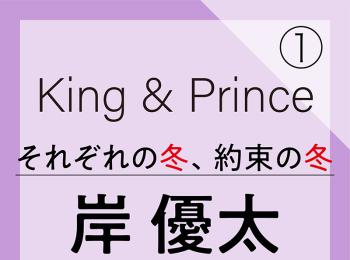 King & Prince それぞれの冬、約束の冬【岸 優太編】