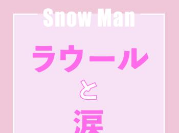 Snow Manラウール「メンバーのみんなからメッセージをもらった時は思いがけずうるっとしちゃいました」