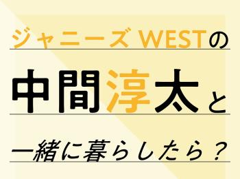 ジャニーズWESTの中間淳太と一緒に暮らしたら?