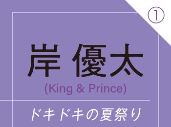"""岸 優太(King & Prince) ~ ドキドキの夏祭り。言えなかった""""好き""""の言葉 ~"""