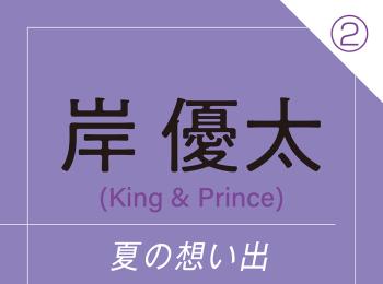 岸 優太(King & Prince) ~ 頼もしい先輩たちと過ごした忘れられない夏の想い出 ~