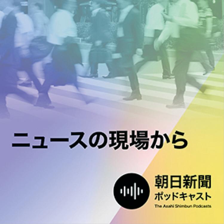 おすすめポッドキャスト番組『朝日新聞 ニュースの現場から』