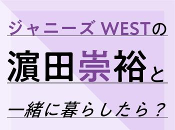 ジャニーズWESTの濵田崇裕と一緒に暮らしたら?
