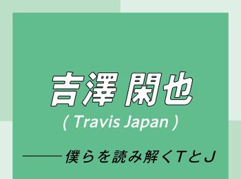 """Travis Japan スペシャルインタビュー part5 吉澤閑也「最近はよく""""幸せってなんだろう?""""って考えているんです。僕なりに出した結論が……」"""