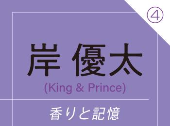 """岸 優太(King & Prince) ~ 香りが""""あの頃の""""景色へとタイムスリップさせてくれる ~"""