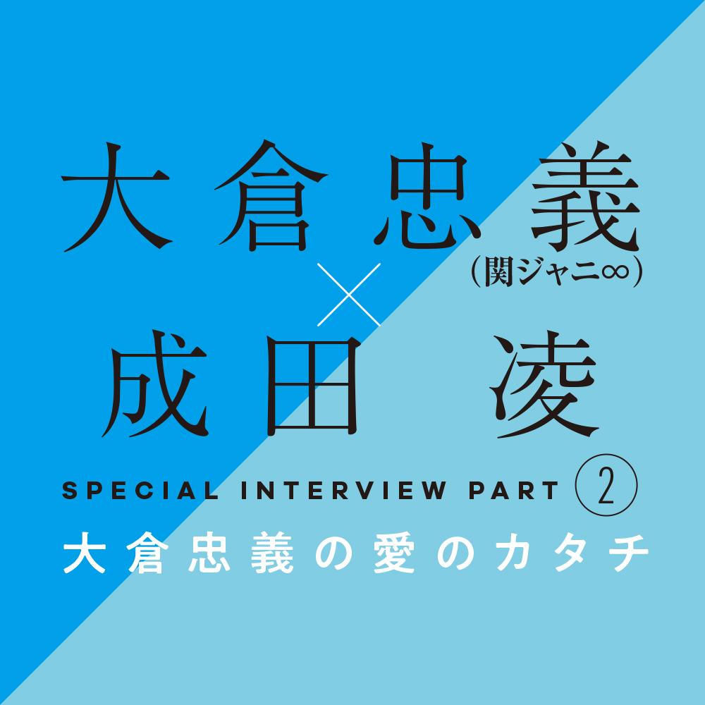 大倉忠義×成田 凌 スペシャルインタビューPART2 大倉忠義の愛のカタチ_1