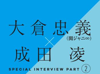 大倉忠義×成田 凌 スペシャルインタビューPART2 大倉忠義の愛のカタチ