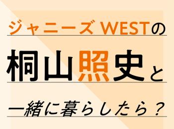 ジャニーズWESTの桐山照史と一緒に暮らしたら?