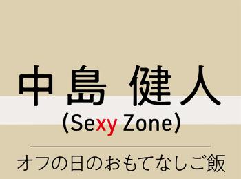 "~Sexy Zone の""料理""のハナシ~ 中島健人「料理はリズム、食材は音符、音楽を奏でるように過程も楽しみたい」"