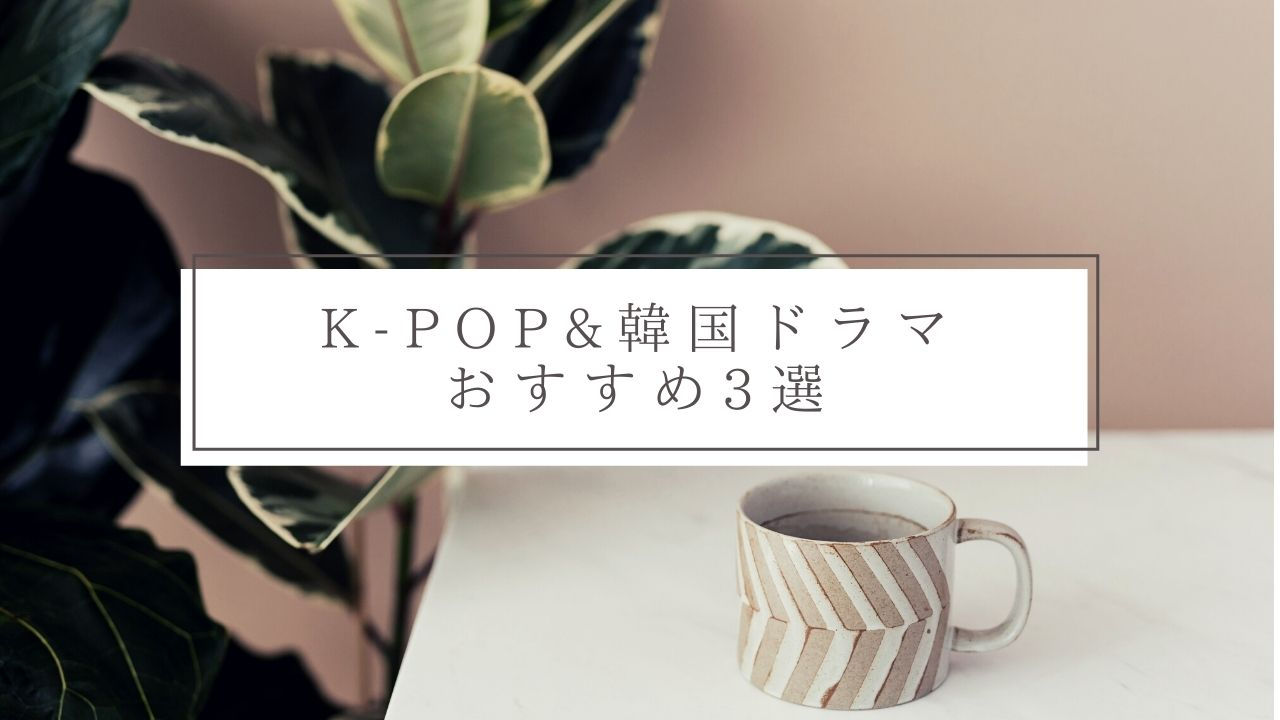 【K-POP&韓国ドラマ】おすすめ3選_1