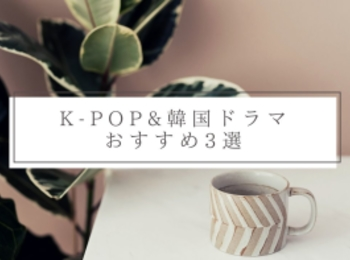 【K-POP&韓国ドラマ】おすすめ3選