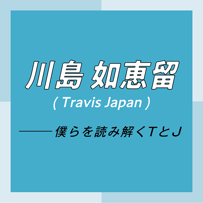 Travis Japan スペシャルインタビュー part1 川島如恵留「外出自粛期間は、『ISLANDTV』のサイトに手話動画をアップしていました」_1