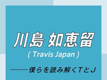 Travis Japan スペシャルインタビュー part1 川島如恵留「外出自粛期間は、『ISLANDTV』のサイトに手話動画をアップしていました」