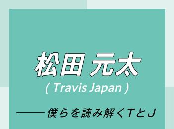 Travis Japan スペシャルインタビュー part3 松田元太「パフォーマンス中とのギャップでくぎづけにして、沼に引きずり込む自信があります」