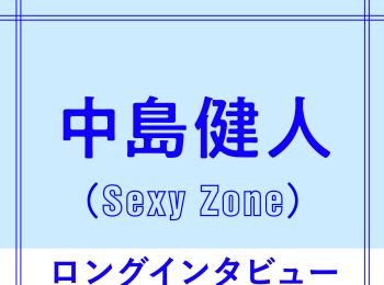 Sexy Zone中島健人「今だから言える、メンバーへの思い」