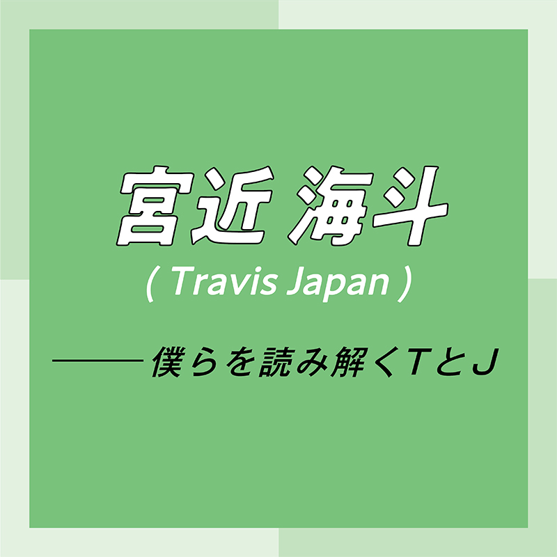 Travis Japan スペシャルインタビュー part7 宮近海斗「リーダーやセンターといった肩書きは、努力を続けた結果、あとからついてくる」_1