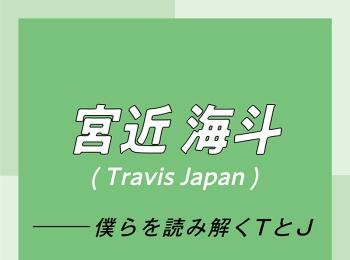 Travis Japan スペシャルインタビュー part7 宮近海斗「リーダーやセンターといった肩書きは、努力を続けた結果、あとからついてくる」