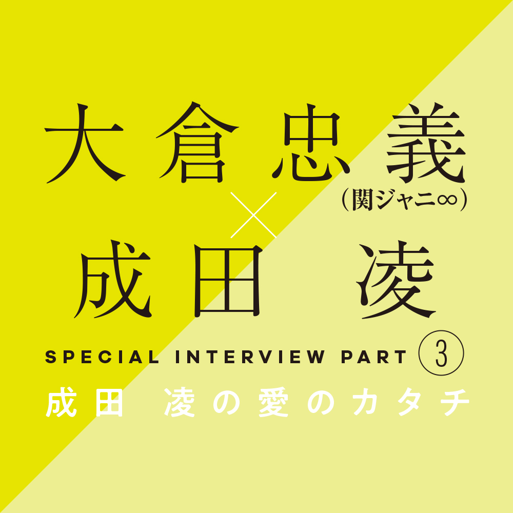 大倉忠義×成田 凌 スペシャルインタビューPART3 成田 凌の愛のカタチ_1