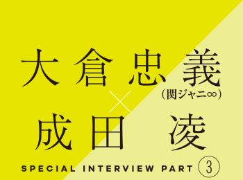 大倉忠義×成田 凌 スペシャルインタビューPART3 成田 凌の愛のカタチ