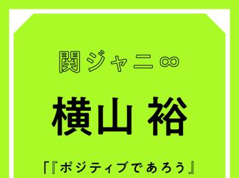 関ジャニ∞ 横山裕「『ポジティブであろう』とは思っていますね。でも、ネガティブな自分も大切にしています」