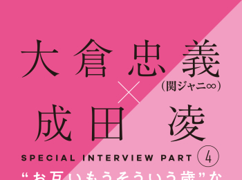 大倉忠義×成田 凌 スペシャルインタビューPART4 成田 凌の愛のカタチ