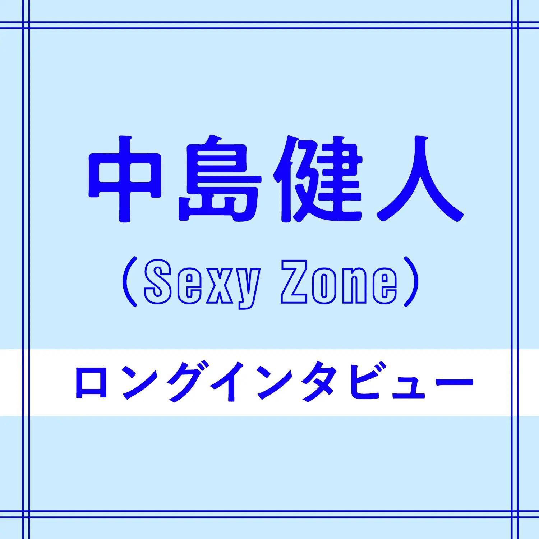 Sexy Zone、中島健人さんのインタビュー