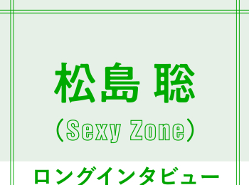 "Sexy Zone松島聡「遠回りしたからこそ""5人で歩む未来""へ」"