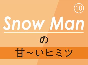 Snow Man⑫ 目黒さんが「今愛してやまないもの」は? そして、向井さんが「最近見つけた自分のチャームポイント」とは?!
