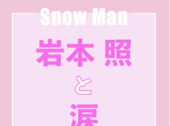 Snow Man岩本照「涙が伴う記憶はすごく心に残るから、嫌いじゃないです」