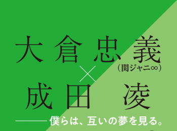 大倉忠義×成田 凌 スペシャルインタビューPART1 「僕らは、互いの夢を見る」