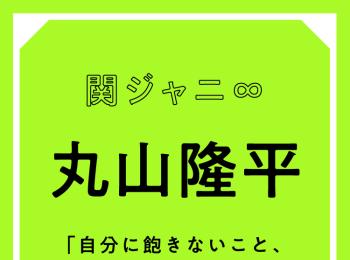 """関ジャニ∞ 丸山隆平「ネガティブってとらえ方によっては""""慎重""""や""""謙虚""""という意味にもなる」"""
