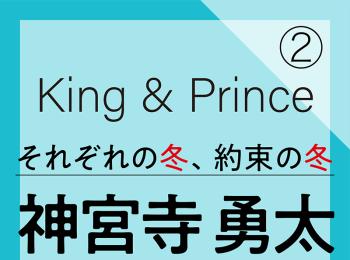 King & Prince それぞれの冬、約束の冬【神宮寺勇太編】