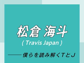 Travis Japan スペシャルインタビュー part6 松倉海斗「なぜこの仕事をしているのか考えた時、行き着く先は僕を応援してくれる人に感謝と愛を届けるため」