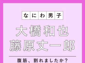"""なにわ男子 大橋和也さん&藤原丈一郎さんの、爆笑""""腹筋""""トーク!"""