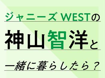 ジャニーズWESTの神山智洋と一緒に暮らしたら?