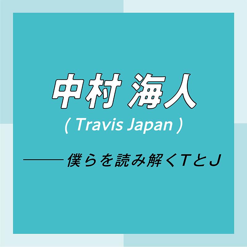 Travis Japan スペシャルインタビュー part2 中村海人「グループとしてもまだまだ伸びしろがあるので、楽しみにしていてください!」_1