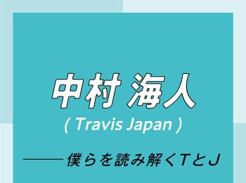 Travis Japan スペシャルインタビュー part2 中村海人「グループとしてもまだまだ伸びしろがあるので、楽しみにしていてください!」