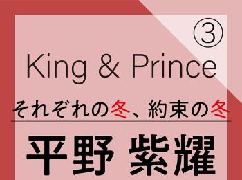 King & Prince それぞれの冬、約束の冬【平野紫耀編】