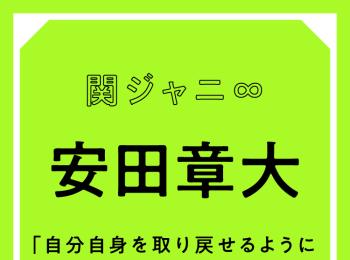 関ジャニ∞ 安田章大「本当に好きなものに気づき直してから、自分自身を取り戻せるようになった気がする」