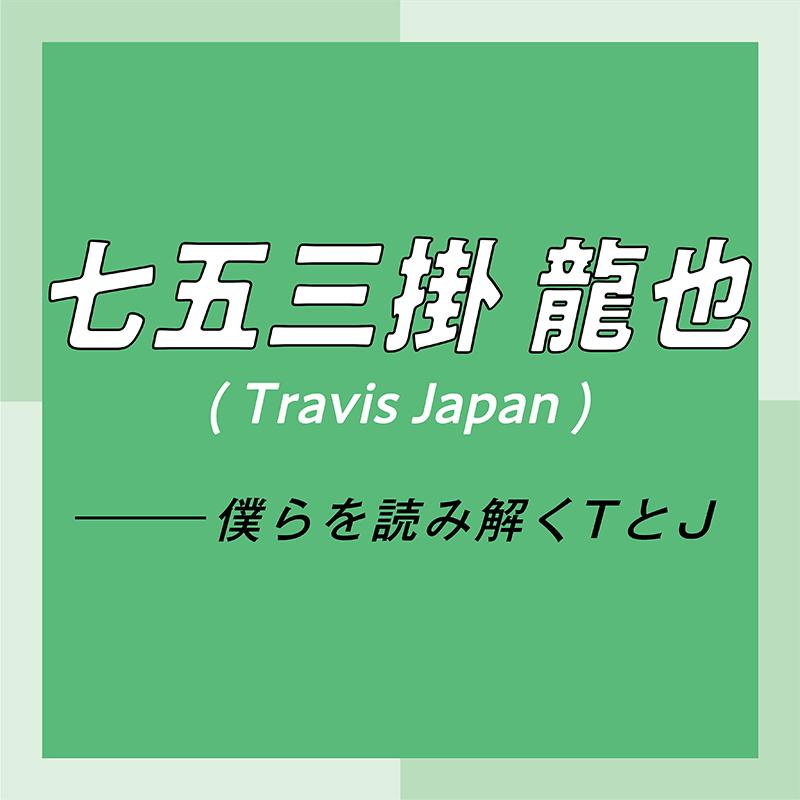 Travis Japan スペシャルインタビュー part4 七五三掛龍也「お互いが信頼しあっているからこそ、リハーサル中のダメ出しも容赦なし」_1