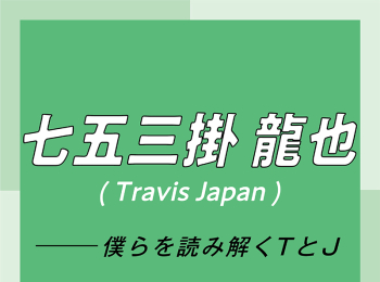 Travis Japan スペシャルインタビュー part4 七五三掛龍也「お互いが信頼しあっているからこそ、リハーサル中のダメ出しも容赦なし」