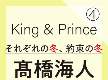 King & Prince それぞれの冬、約束の冬【髙橋海人編】