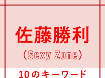Sexy Zone佐藤勝利を構成する「10のキーワード」